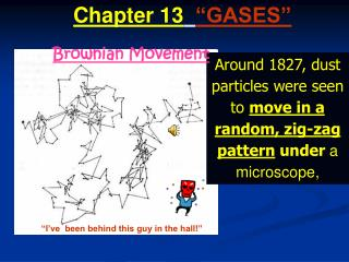 Around 1827, dust particles were seen to  move in a random, zig-zag pattern  under  a microscope,