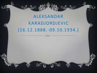 ALEKSANDAR KARADJORDJEVIC (16.12.1888.-09.10.1934.)