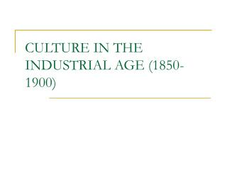 CULTURE IN THE INDUSTRIAL AGE (1850-1900)