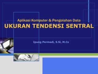 Aplikasi Komputer & Pengolahan Data UKURAN TENDENSI SENTRAL