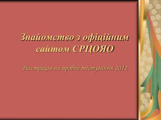 Знайомство з офіційним сайтом СРЦОЯО Ре єстрація на пробне тестування 2012