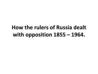 How the rulers of Russia dealt with opposition 1855 – 1964.