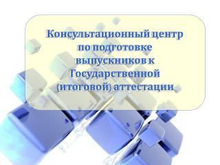 Консультационный центр по подготовке выпускников к Государственной (итоговой) аттестации