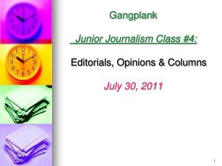 3 Gangplank    Junior Journalism Class #4: Editorials, Opinions & Columns July 30, 2011