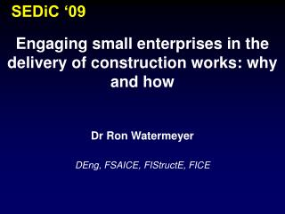 Engaging small enterprises in the delivery of construction works: why and how Dr Ron Watermeyer
