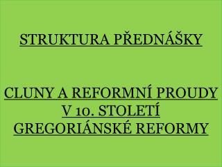 Struktura přednášky CLUNY A REFORMNÍ  PROUDy  v 10. století gregoriánské reformy