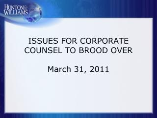 ISSUES FOR CORPORATE COUNSEL TO BROOD OVER March 31, 2011