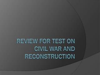 Review for test on Civil war and reconstruction