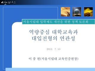 역량중심 대학교육과  대입전형의 연관성 2012. 7. 10 이 중  원 ( 서울시립대 교육인증원장 )