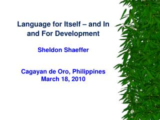 Language for Itself   and In  and For Development  Sheldon Shaeffer   Cagayan de Oro, Philippines  March 18, 2010