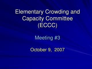 Elementary Crowding and Capacity Committee (ECCC) Meeting #3 October 9,  2007