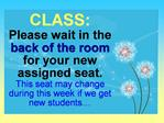 CLASS: Please wait in the back of the room for your new assigned seat. This seat may change during this week if we get n