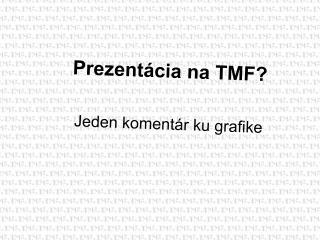 Prezentácia na TMF? Jeden koment ár ku grafike