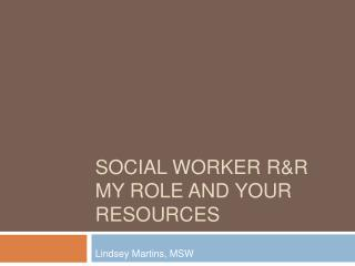 SOCIAL WORKER RR  MY ROLE AND YOUR RESOURCES