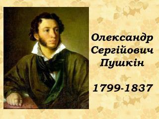 О лександр Сергійович Пушкін 1799-1837
