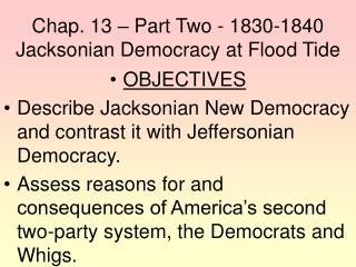 Chap. 13 – Part Two - 1830-1840 Jacksonian Democracy at Flood Tide