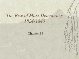 The Rise of Mass Democracy 1824-1840