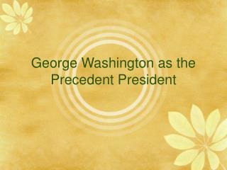 George Washington as the Precedent President