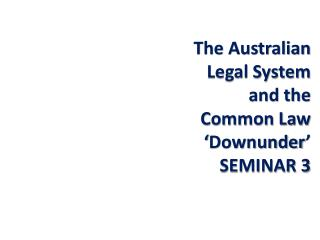 The Australian Legal System and the Common Law ' Downunder ' SEMINAR 3