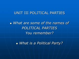 UNIT III POLITICAL PARTIES What are some of the names of  POLITICAL PARTIES  You remember?