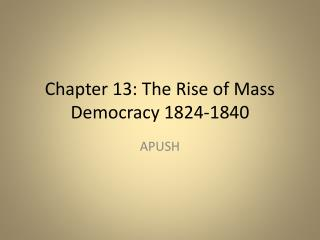 Chapter 13: The Rise of Mass Democracy 1824-1840
