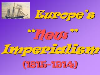 "Europe's "" New "" Imperialism (1815-1914)"