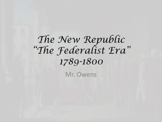 "The New Republic ""The Federalist Era"" 1789-1800"