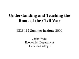Understanding and Teaching the Roots of the Civil War EDS 112 Summer Institute 2009