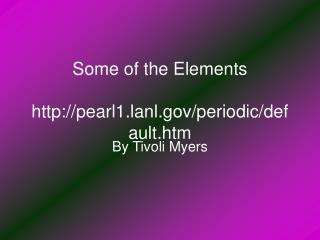 Some of the Elements pearl1.lanl/periodic/default.htm