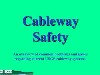 Cableway Safety An overview of common problems and issues regarding current USGS cableway systems.