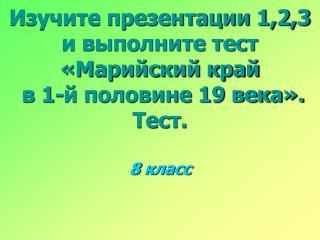 Изучите презентации 1,2,3 и выполните тест «Марийский край  в 1-й половине 19 века». Тест.