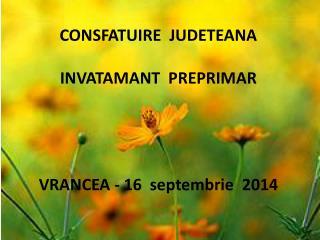 CONSFATUIRE  JUDETEANA INVATAMANT   PRE PRIMAR VRANCEA - 16   septembrie   2014