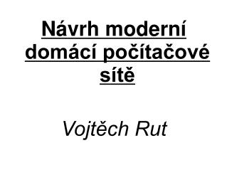 Návrh moderní domácí počítačové sítě Vojtěch Rut