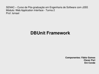 DBUnit Framework Componentes: Fábio Gomes Claver Pari   Eni Conde