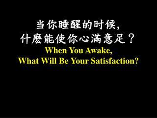 当你睡醒的时候 ,  什 麽能使你心滿意足 ? When You Awake,  What Will Be Your Satisfaction?