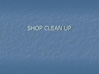 SHOP CLEAN UP