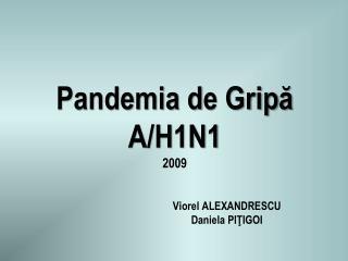 Pandemia  d e Grip ă A/H1N1 2009 V iorel ALEXANDRESCU D aniela  PI Ţ IGOI