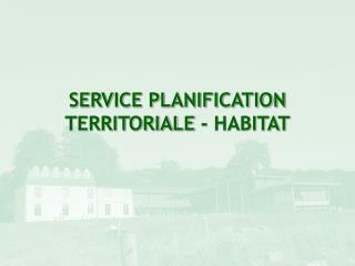 SERVICE PLANIFICATION TERRITORIALE - HABITAT