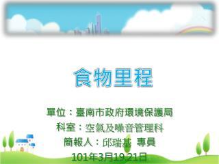 單位 : 臺南市政府環境保護局 科室 :空氣及噪音管理科 簡報人 :邱瑞基   專員 101 年 3 月 19.21 日