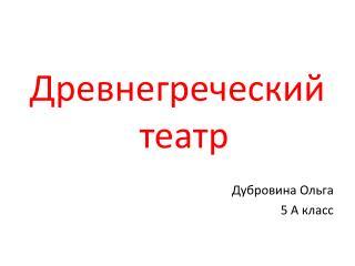 Древнегреческий театр Дубровина Ольга 5 А класс