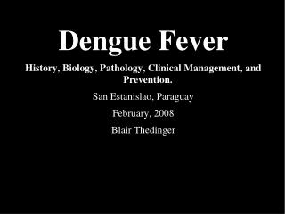 Dengue Fever  History, Biology, Pathology, Clinical Management, and Prevention.