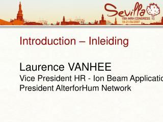 Introduction   Inleiding  Laurence VANHEE Vice President HR - Ion Beam Applications IBA President AlterforHum Network