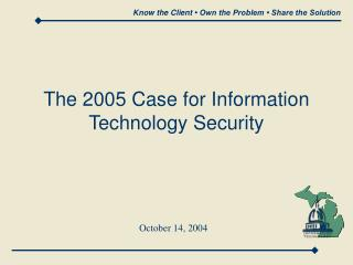The 2005 Case for Information Technology Security