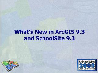 What s New in ArcGIS 9.3 and SchoolSite 9.3
