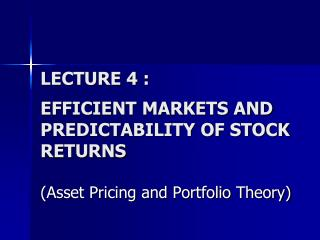 LECTURE 4 : EFFICIENT MARKETS AND PREDICTABILITY OF STOCK RETURNS