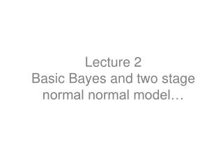 Lecture 2 Basic Bayes and two stage normal normal model