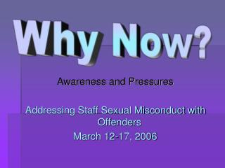 Awareness and Pressures Addressing Staff Sexual Misconduct with Offenders March 12-17, 2006