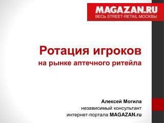 Ротация игроков     на рынке аптечного ритейла Алексей Могила независимый консультант