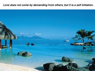 Love does not come by demanding from others, but it is a self initiation.