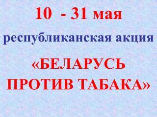 10  - 31 мая республиканская акция «БЕЛАРУСЬ ПРОТИВ ТАБАКА»